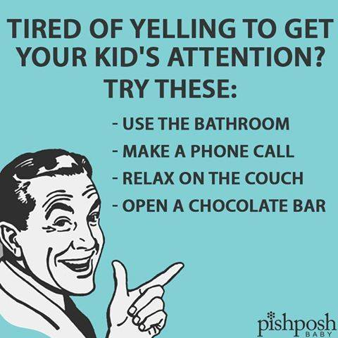 tired of yelling to get your kid's attention, try these, use the bathroom, make a phone call, relax on the couch, open a chocolate bar