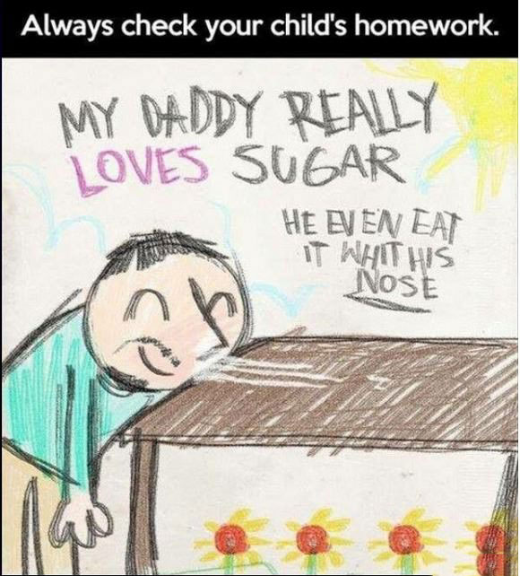 always check your child's homework, my daddy really loves sugar, he even eats it with his nose