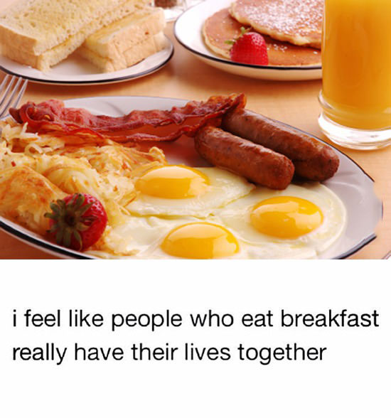 i feel like people who have breakfast really have their lives together