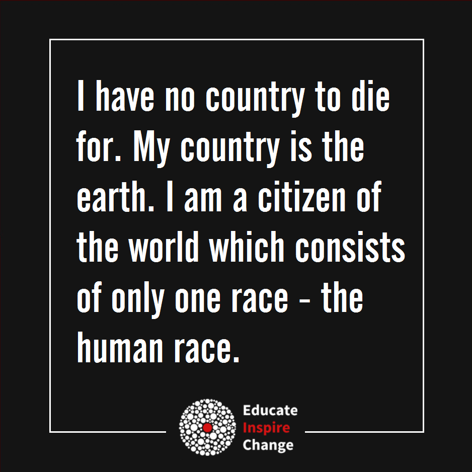 i have no country to die for, my country is the earth, i am a citizen of the world which consists of only one race, the human race