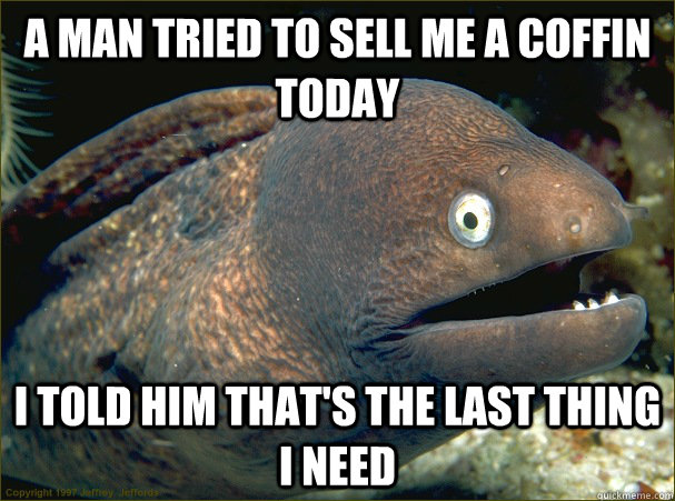 a man tried to sell me a coffin today, i told him that's the last thing i need, bad joke eel, meme