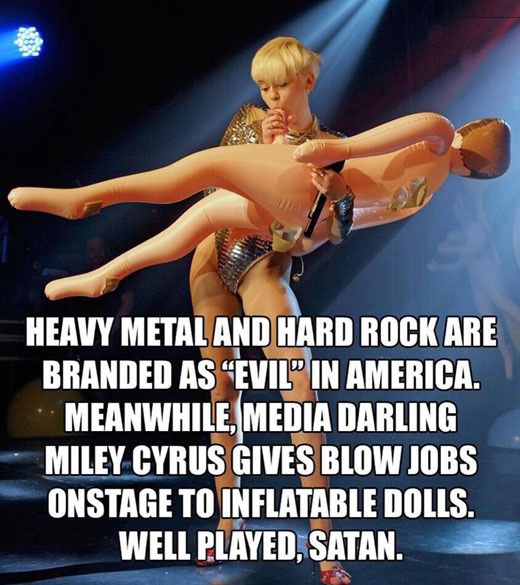 heavy metal and hard rock are branded as evil in america, meanwhile media darling miley cyrus gives blow jobs on stage to inflatable dolls, well played satan