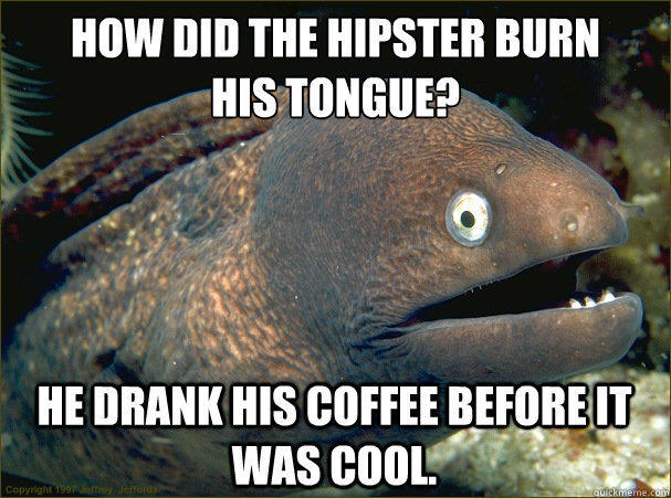 how did the hipster burn his tongue, he drank his coffee before it was cool, bad joke eel, meme
