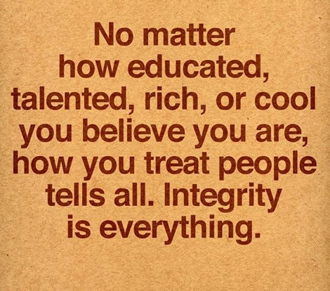 no matter how educated talent rich or cool you believe you are, how you treat people tells all, integrity is everything