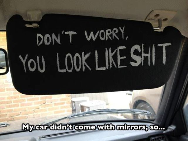 don't worry you look like shit, my car didn't come with mirrors so...