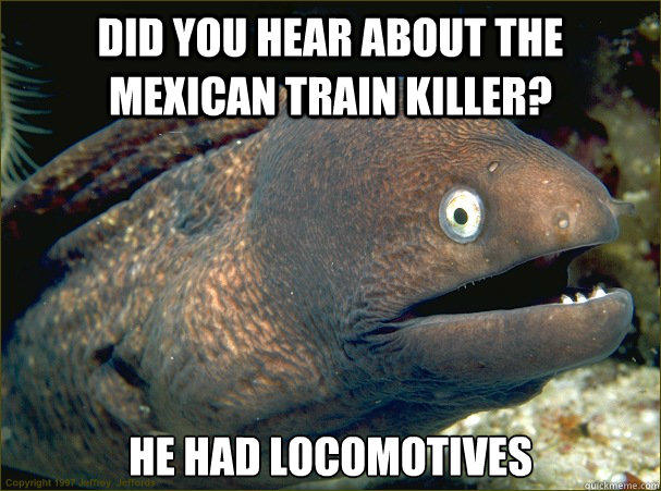 did you hear about the mexican train killer?, he had locomotives, bad joke eel, meme
