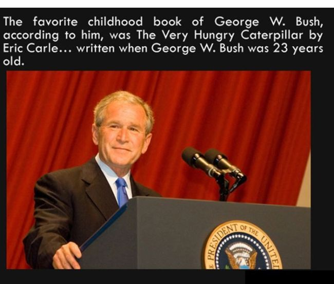 the favourite childhood book of george w bush was the very hungry caterpillar by eric care, written when george bush was 23 years old, fun facts