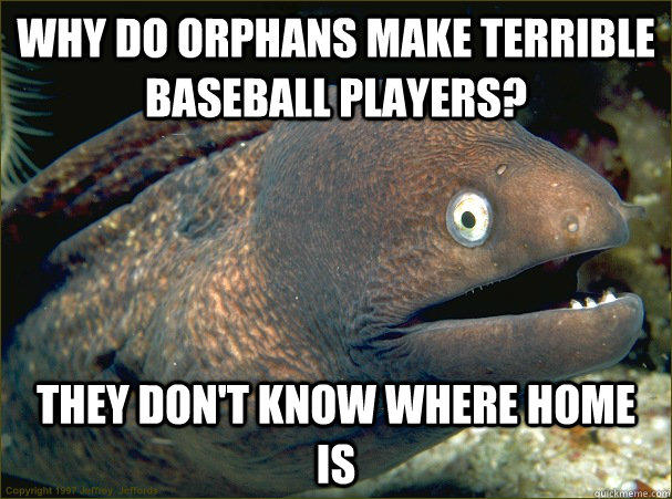 why do orphans make terrible baseball players, they don't know where home is, bad joke eel, meme