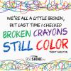 we're all a little broken, but last time i checked broken crayons still color