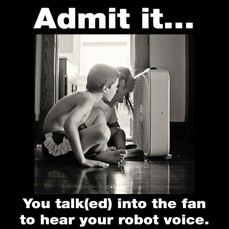 admit it you talked into the fan to hear your robot voice