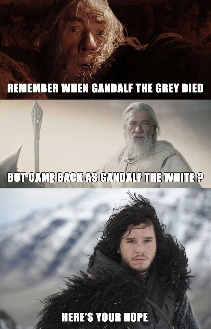 remember when gandalf the grey died but came back as gandalf the white, here's your hope, jon snow, game of thrones
