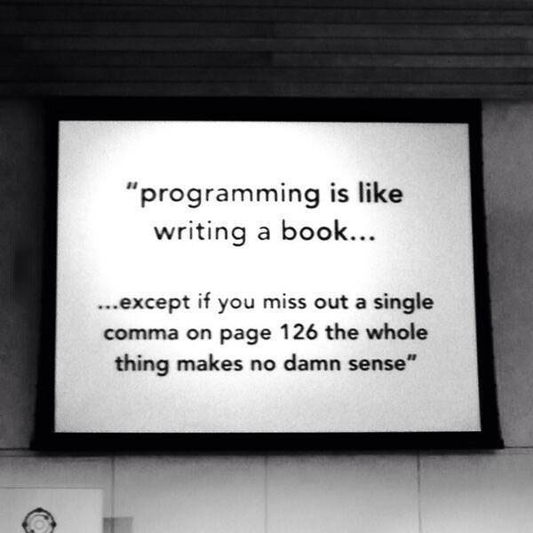 programming is like writing a book, except if you miss out a single coma on page 126 the whole thing makes no damn sense
