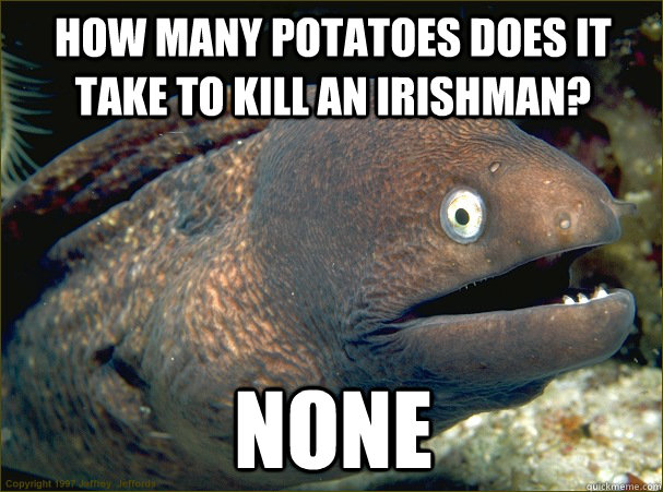 how many potatoes does it take to kill an irishman, none, bad joke eel, meme