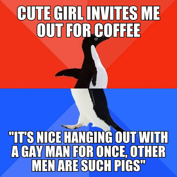 cute girl invites me for coffee, it's nice handing out with a gay man for once, other men are such pigs, i'm not gay, socially awkward penguin, meme