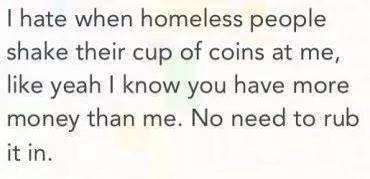 i hate it when homeless people shake their cup of coins at me, like yeah i know you have more money than me, no need to rub it in
