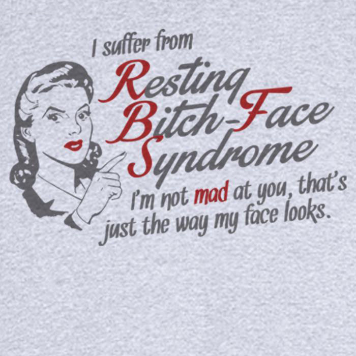 i suffer from resting bitch face syndrome, i'm not mad at you, that's just the way my face looks