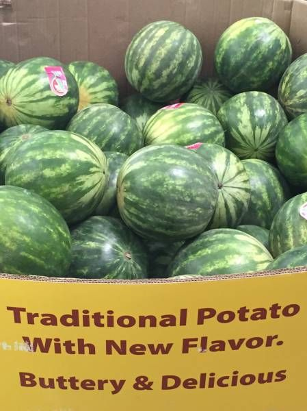 traditional potato with new flavor buttery & delicious, watermelons, awkward signs