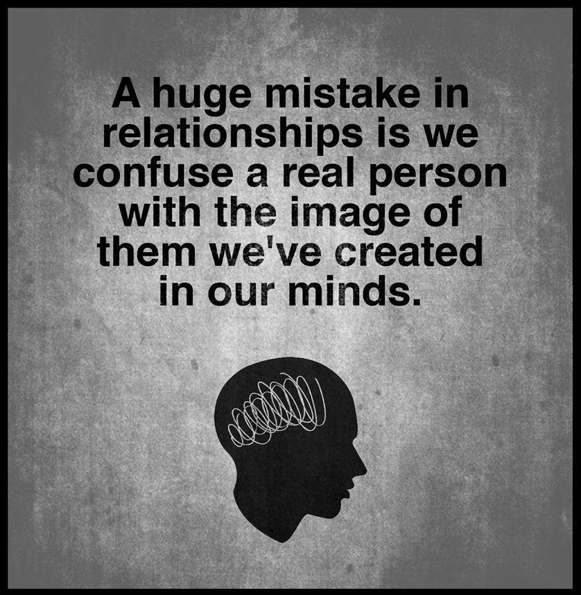 a huge mistake in relationships is we confuse a real person with the image of them we've created in our minds