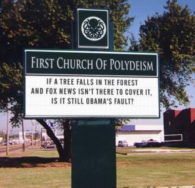 first church of polydeism, if a tree falls in the forest and fox news isn't there to cover it, is it still obama's fault?
