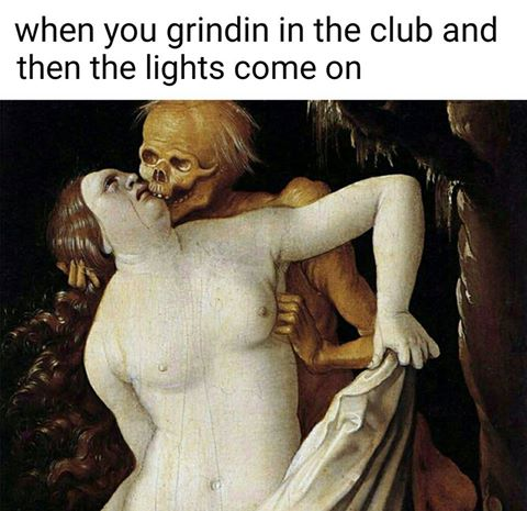 when you grindin in the club and the lights come on, classical art memes, wtf