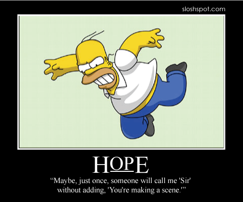maybe just once someone will call me sir without adding you're making a scene, homer simpson, hope, motivation
