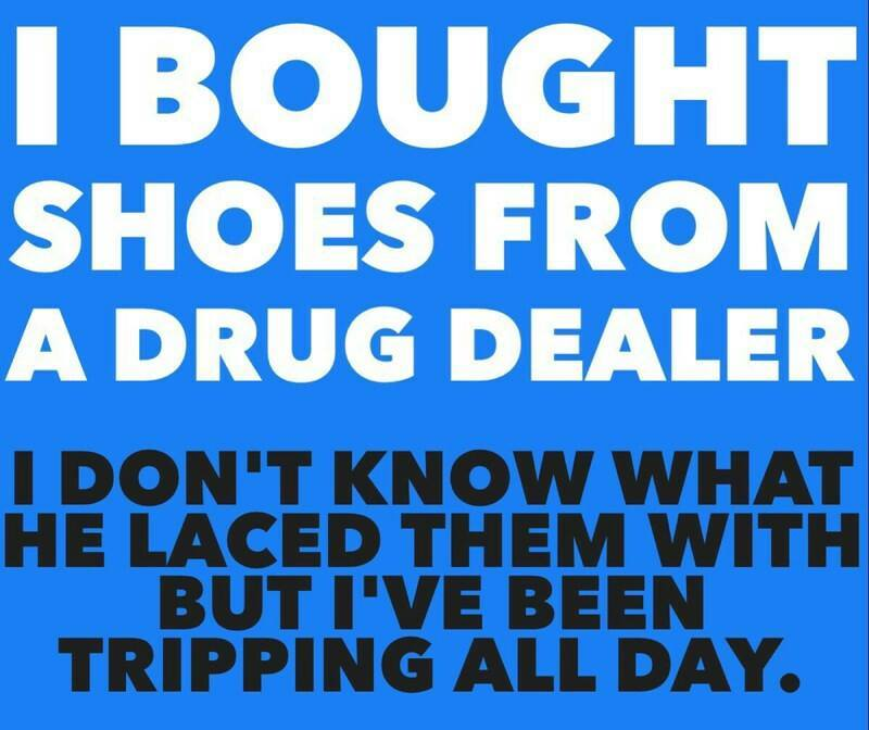 i bought shoes from a drug dealer, i don't know what he laced them with but i've been tripping all day