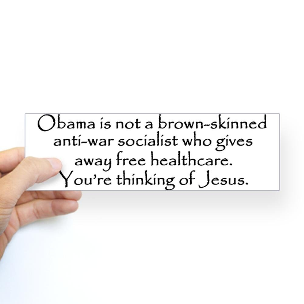 obama is not a brown-skinned anti-war socialist who gives away free healthcare, you're thinking of jesus, bumper sticker