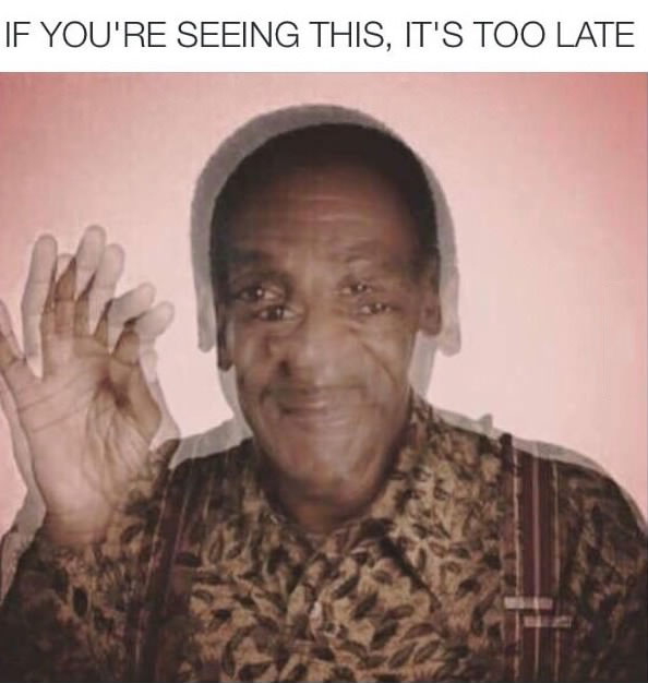 if you're seeing this it's too late, bill cosby