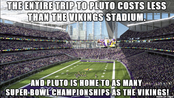 the entire trip to pluto costs less than the vikings stadium, and pluto is home to as many super bowl championships as the vikings, meme