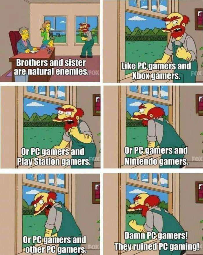 brothers and sisters are natural enemies, like pc gamers and xbox gamers, or pc gamers and playstation gamers, or pc gamers and nintendo gamers, or pc gamers and other pc gamers, damn pc gamers they ruined pc gaming, willie