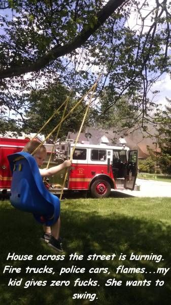 house across the street is burning, fire trucks police cars flames, my kid gives zero fucks, she wants to swing