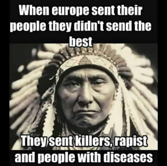 when europe sent their people they didn't send their best, they sent killers, rapist and people with disease