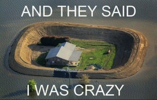 and they said i was crazy, farm protected from floor with huge wall of dirt