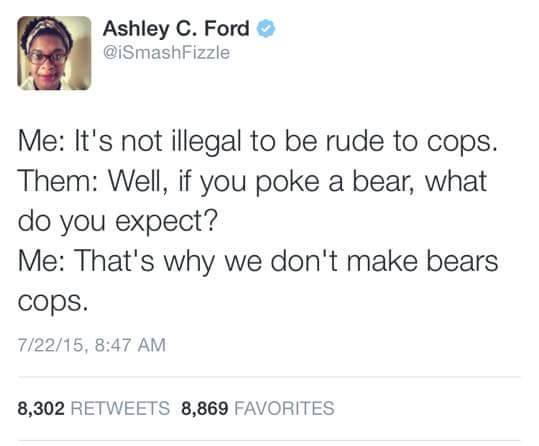 it's not illegal to be rude to cops, well if you poke a bear what do you expect?, that's why we don't make bears cops