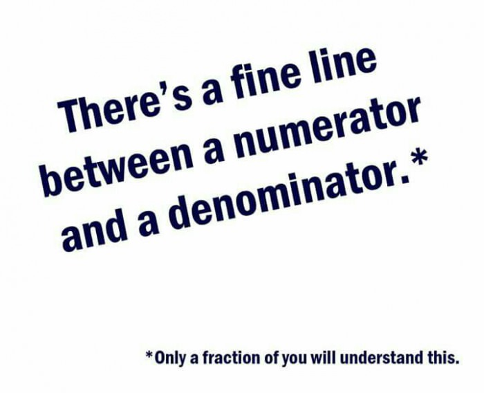 there's a fine line between a numerator and a denominator, only a fraction of you will understand this