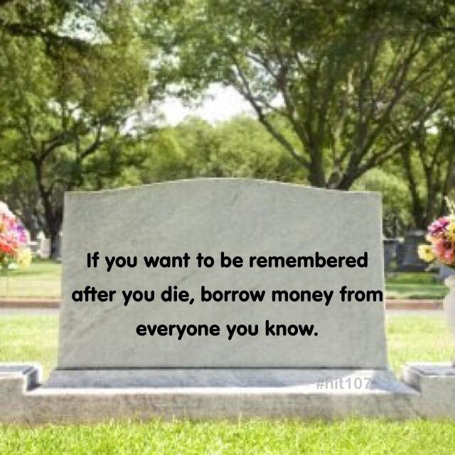 if you want to be remembered after you die borrow money from everyone you know