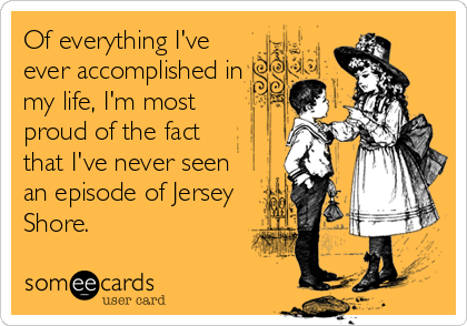 of everything i've ever accomplished in my life, i'm most proud of the face that i've never seen an episode of jersey shore, ecard
