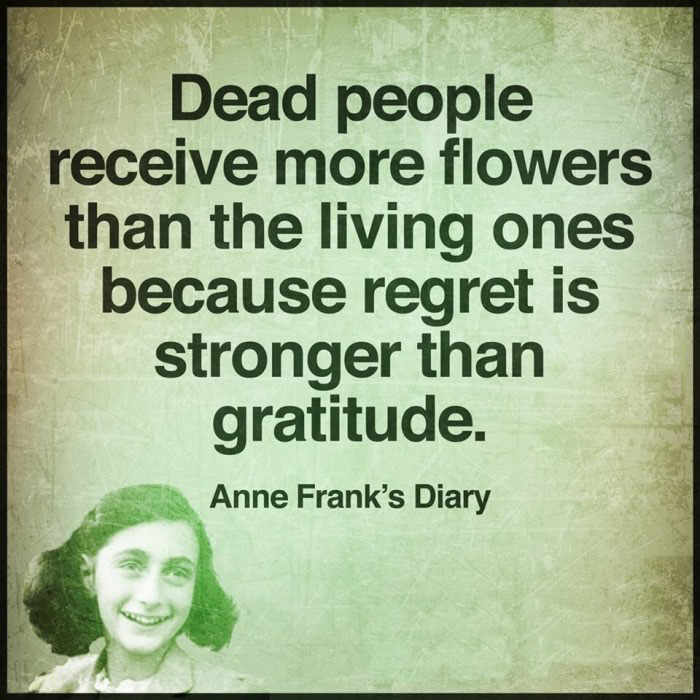 dead people receive more flowers than the living because regret is stronger than gratitude