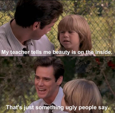my teacher tells me beauty is on the inside, that's just something ugly people say