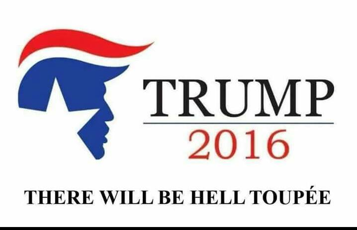 trump 2016, there will be hell toupee