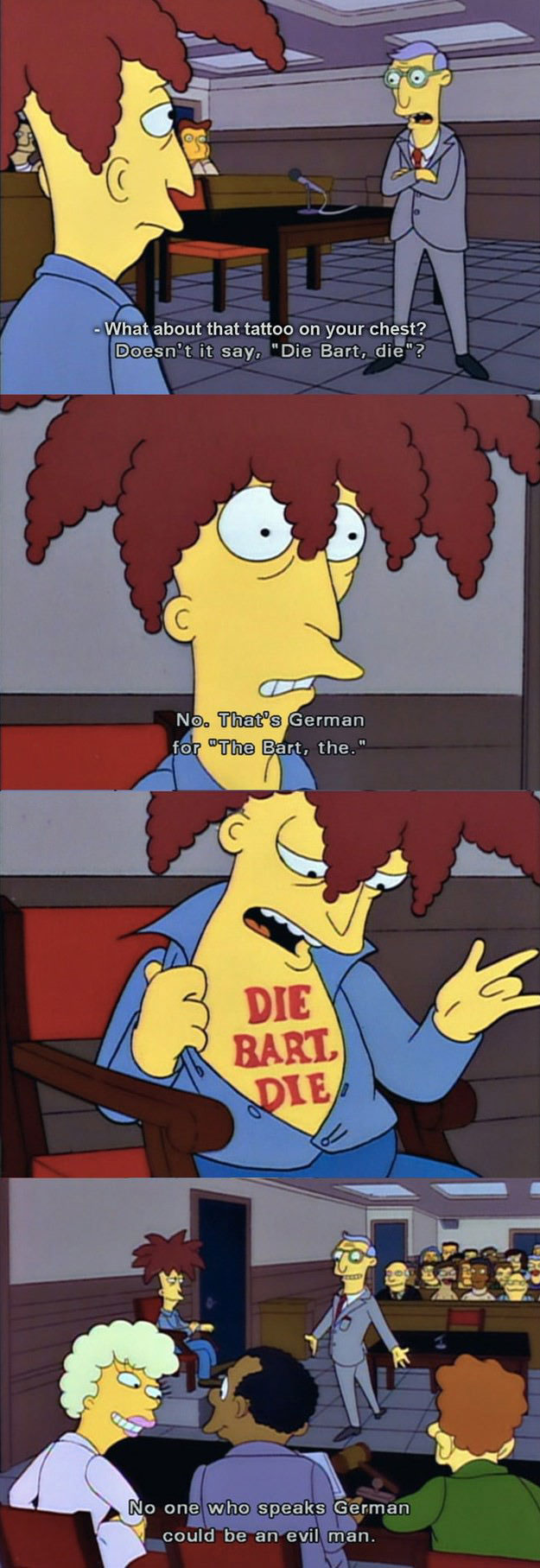 what about that tattoo on your chest, doesn't it say die bart die, no that's german for the bart the, no on who speaks german could be an evil man, the simpsons