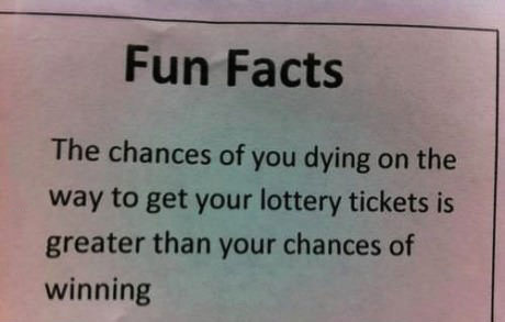 the chances of you dying on the way to get your lottery tickets is greater than your chances at winning, fun facts
