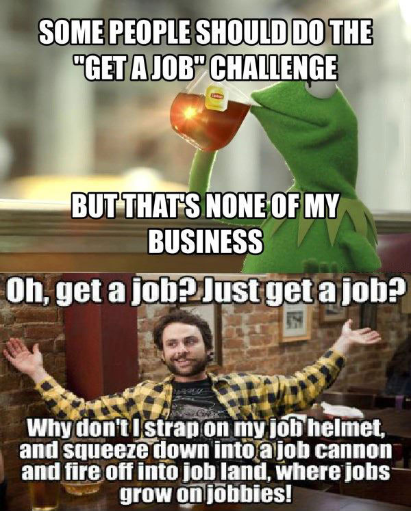some people should do the get a job challenge, but that's none of my business, oh get a job just get a job?, why don't i strap on my job helmet squeeze down into a job cannon and fire off into job land where jobs grow on jobbies