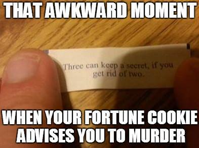 that awkward moment when your fortune cookie advises you to murder, three can keep a secret if you get rid of two, meme