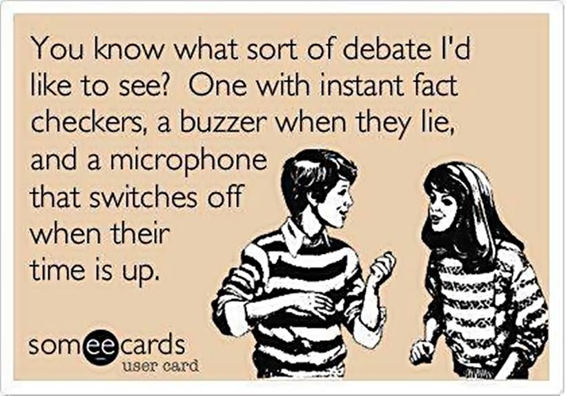 you know what sort of debate i'd like to see?, one with instant fact checkers, a buzzer when they lie and a microphone that switches off when their time is up, ecard