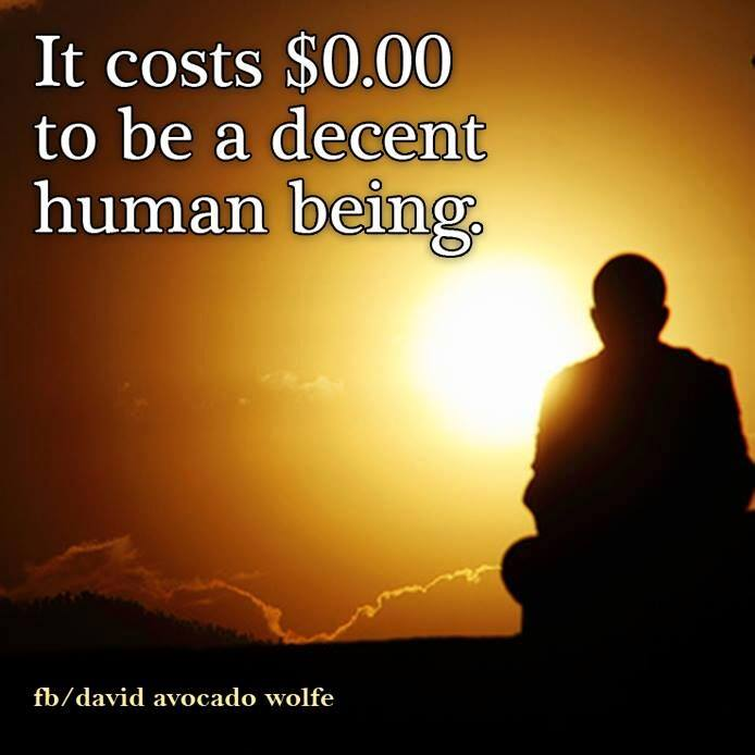 it costs $0 to be a decent human being, and they say nothing is free