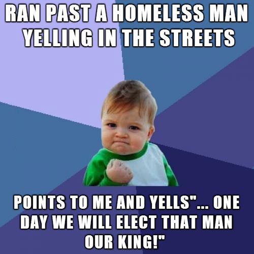 ran past a homeless man yelling in the streets, points to me and yells one day we will elect that man our king, win kid, meme