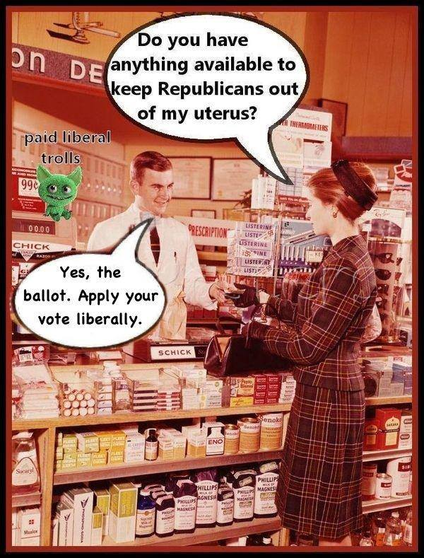 do you have anything available to keep republicans out of my uterus?, yes the ballot, apply your vote liberally