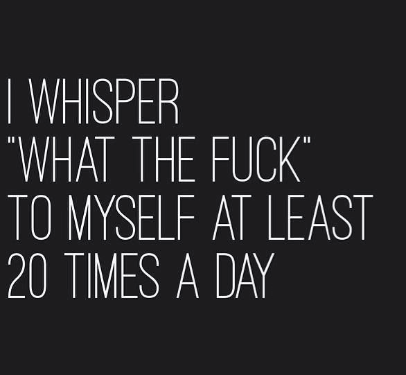 i whisper what the fuck to myself at least 20 times a day