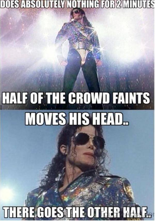 does absolutely nothing for 2 minutes, half of the crowd faints, moves his head, there goes the other half, michael jackson, meme